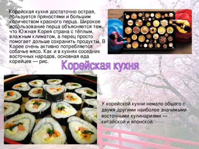 Корейская кухня достаточно острая, пользуется пряностями и большим количеством красного перца. Широкое использование перца объясняется тем, что Южная Корея страна с тёплым, влажным климатом, а перец просто помогает дольше сохранить продукты. В Корее очень активно потребляется собачье мясо. Как и в кухнях соседних восточных народов, основная еда корейцев — рис. У корейской кухни немало общего с двумя другими наиболее значимыми восточными кулинариями — китайской и японской