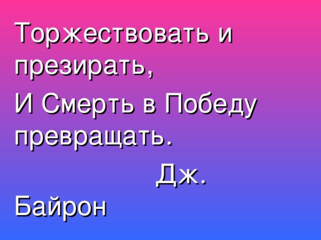 Торжествовать и презирать, И Смерть в Победу превращать.  Дж. Байрон