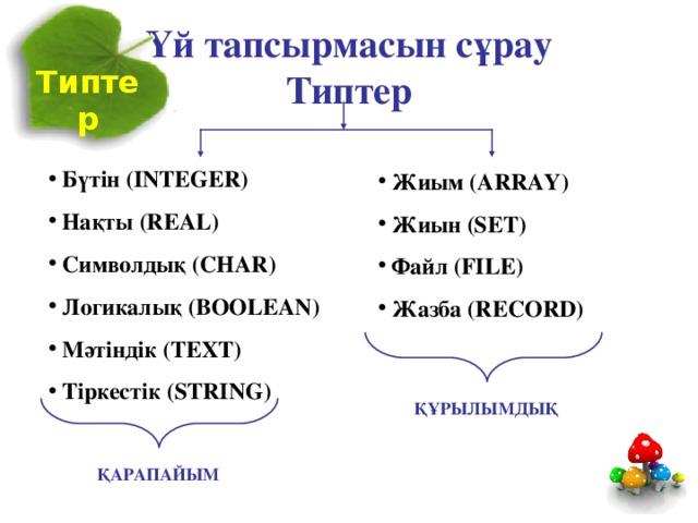 Үй тапсырмасын сұрау  Типтер Типтер  Бүтін ( INTEGER )  Нақты (REAL)  Символдық (CHAR)  Логикалық (BOOLEAN)  Мәтіндік (TEXT)  Тіркестік (STRING)  Жиым (ARRAY)  Жиын (SET)  Файл (FILE)  Жазба (RECORD) ҚҰРЫЛЫМДЫҚ ҚАРАПАЙЫМ