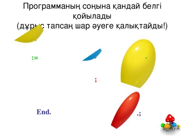 Программаның соңына қандай белгі қойылады  (дұрыс тапсаң шар әуеге қалықтайды!) . : = ; End. .;