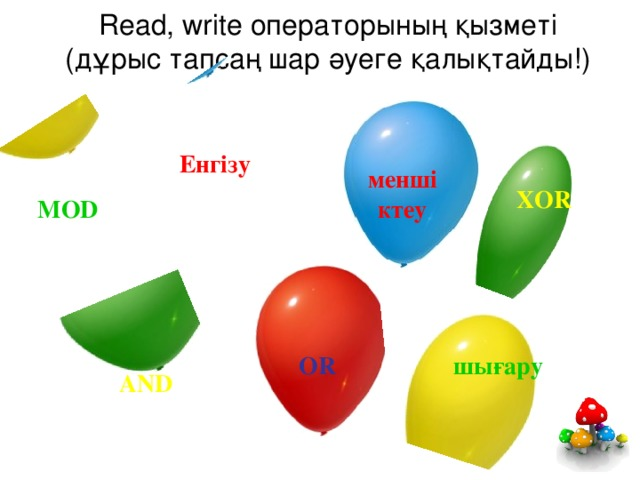 Read, write операторының қызметі  (дұрыс тапсаң шар әуеге қалықтайды!) Енгізу меншіктеу XOR MOD шығару OR AND