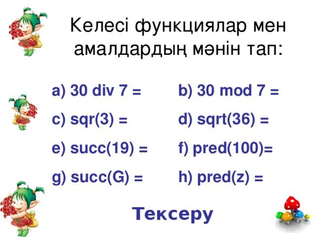 Келесі функциялар мен амалдардың мәнін тап: a) 30 div 7 =   b) 30 mod 7 = c) sqr(3) =   d) sqrt(36) = e) succ(19) =  f) pred(100)= g) succ(G) =   h) pred(z) = Тексеру