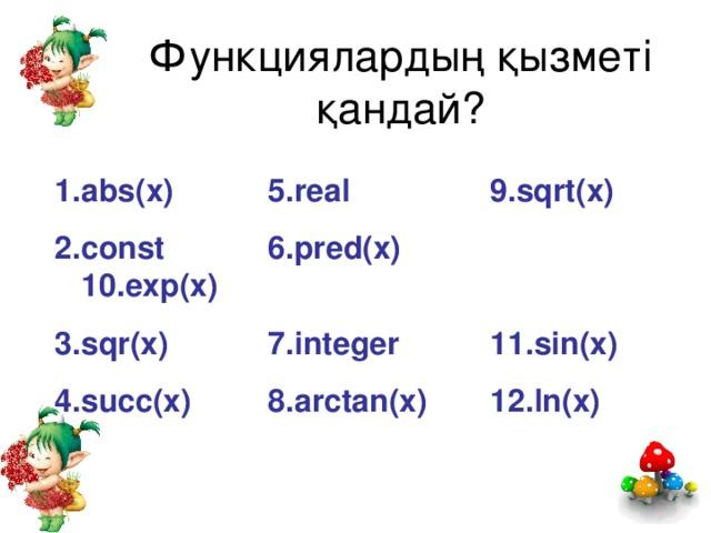 Функциялардың қызметі қандай? 1. abs(x)   5. real  9. sqrt(x) 2. const    6. pred(x)    10. exp(x) 3. sqr(x)   7. integer  11. sin(x) 4. succ(x)   8. arctan(x)  12. ln(x)