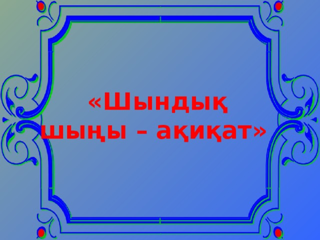 Сабақ тақырыбы: «Шындық шыңы – ақиқат» Ата кәсіп-дәстүрлі өнер