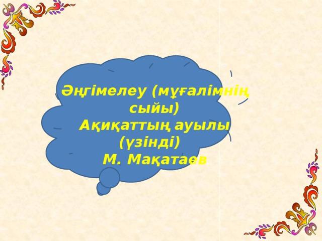 Әңгiмелеу (мұғалімнің сыйы) Ақиқаттың ауылы (үзінді) М. Мақатаев