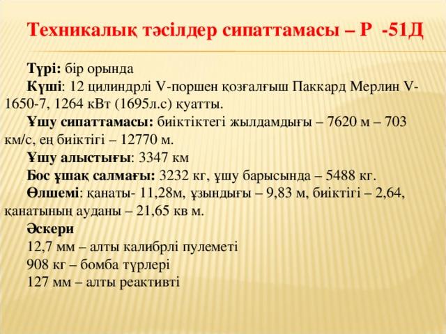 Техникалық тәсілдер сипаттамасы – Р -51Д Түрі: бір орында Күші : 12 цилиндрлі V-поршен қозғалғыш Паккард Мерлин V-1650-7, 1264 кВт (1695л.с) қуатты. Ұшу сипаттамасы: биіктіктегі жылдамдығы – 7620 м – 703 км/с, ең биіктігі – 12770 м. Ұшу алыстығы : 3347 км Бос ұшақ салмағы: 3232 кг, ұшу барысында – 5488 кг. Өлшемі : қанаты- 11,28м, ұзындығы – 9,83 м, биіктігі – 2,64, қанатының ауданы – 21,65 кв м. Әскери 12,7 мм – алты калибрлі пулеметі 908 кг – бомба түрлері 127 мм – алты реактивті