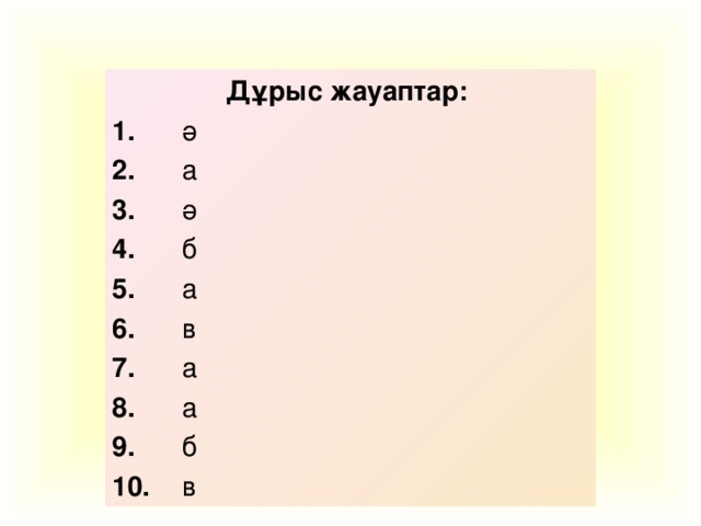Дұрыс жауаптар: 1.  ә 2.  а 3.  ә 4.  б 5.  а 6.  в 7.  а 8.  а 9.  б 10.  в