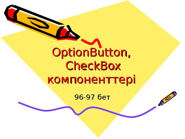 OptionButton,  CheckBox  компоненттері  96-97 бет