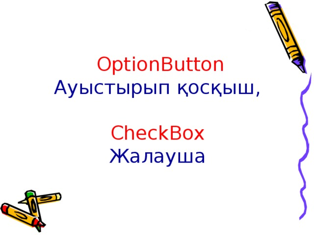 OptionButton Ауыстырып қосқыш ,   CheckBox   Жалауша