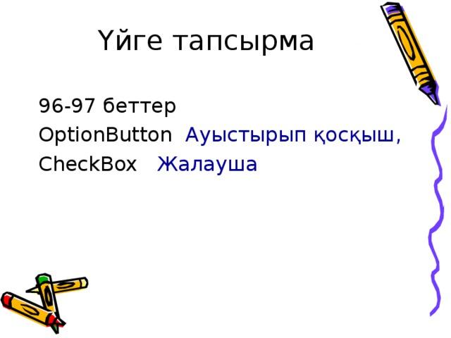 Үйге тапсырма 96-97 беттер OptionButton  Ауыстырып қосқыш , CheckBox  Жалауша