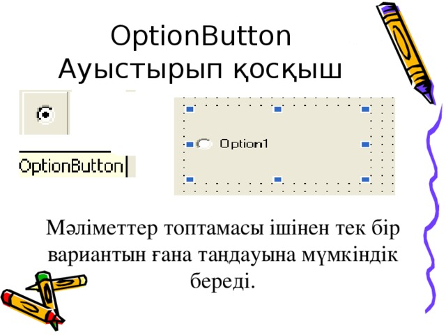 OptionButton Ауыстырып қосқыш Мәліметтер топтамасы ішінен тек бір вариантын ғана таңдауына мүмкіндік береді.
