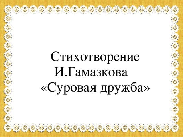 Стихотворение И.Гамазкова «Суровая дружба»