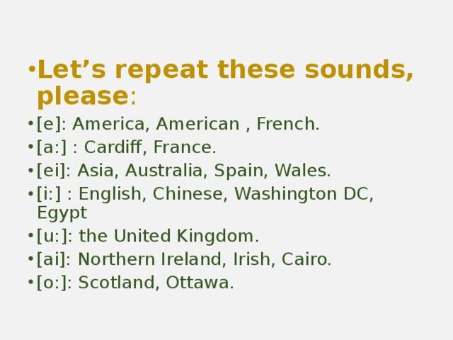 Let's repeat these sounds, please : [e]: America, American , French. [a:] : Cardiff, France. [ei]: Asia, Australia, Spain, Wales. [i:] : English, Chinese, Washington DC, Egypt [u:]: the United Kingdom. [ai]: Northern Ireland, Irish, Cairo. [o:]: Scotland, Ottawa.