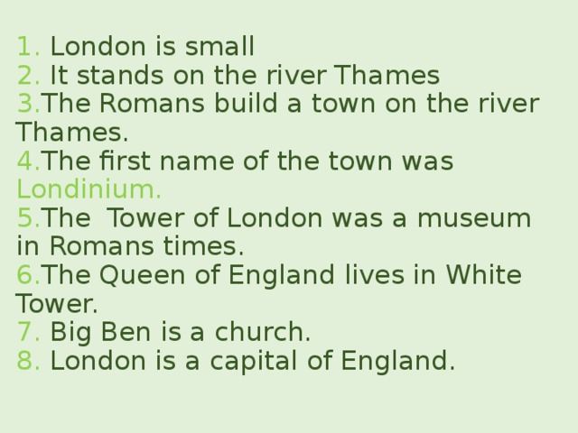 1. London is small  2. It stands on the river Thames  3. The Romans build a town on the river Thames.  4. The first name of the town was Londinium.  5. The Tower of London was a museum in Romans times.  6. The Queen of England lives in White Tower.  7. Big Ben is a church.  8. London is a capital of England.