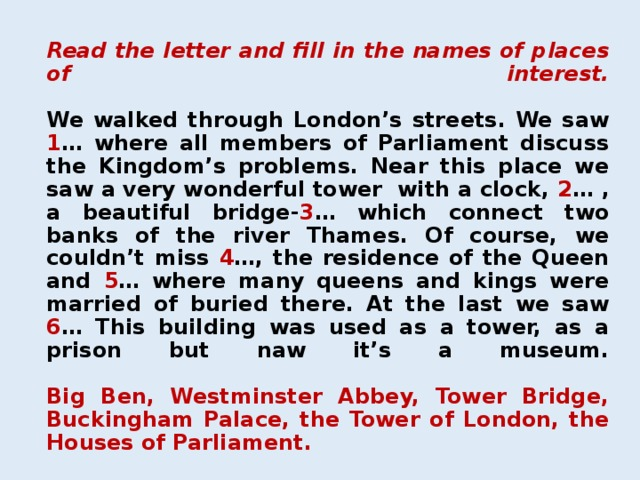 Read the letter and fill in the names of places of interest.   We walked through London's streets. We saw 1 … where all members of Parliament discuss the Kingdom's problems. Near this place we saw a very wonderful tower with a clock, 2 … , a beautiful bridge- 3 … which connect two banks of the river Thames. Of course, we couldn't miss 4 …, the residence of the Queen and 5 … where many queens and kings were married of buried there. At the last we saw 6 … This building was used as a tower, as a prison but naw it's a museum.   Big Ben, Westminster Abbey, Tower Bridge, Buckingham Palace, the Tower of London, the Houses of Parliament.