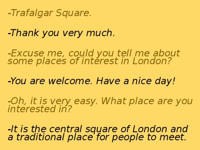 - Trafalgar Square.  -Thank you very much.  -Excuse me, could you tell me about some places of interest in London?  -You are welcome. Have a nice day!  -Oh, it is very easy. What place are you interested in?  -It is the central square of London and a traditional place for people to meet.