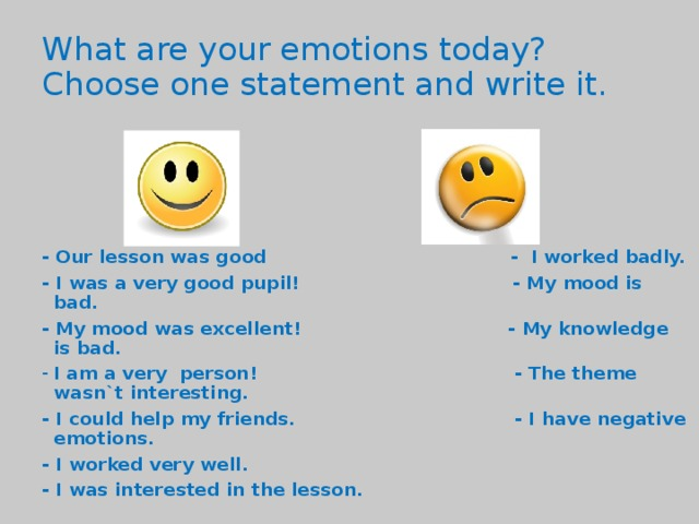 What are your emotions today?  Choose one statement and write it. - Our lesson was good - I worked badly. - I was a very good pupil! - My mood is bad. - My mood was excellent! - My knowledge is bad. I am a very person! - The theme wasn`t interesting. - I could help my friends. - I have negative emotions. - I worked very well. - I was interested in the lesson.