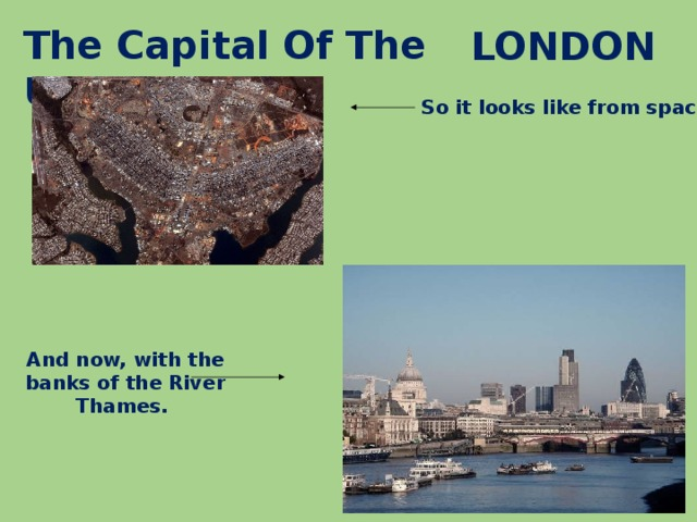 The Capital Of The UK - LONDON So it looks like from space . And now, with the banks of the River Thames.