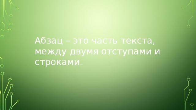 Абзац – это часть текста, между двумя отступами и строками.