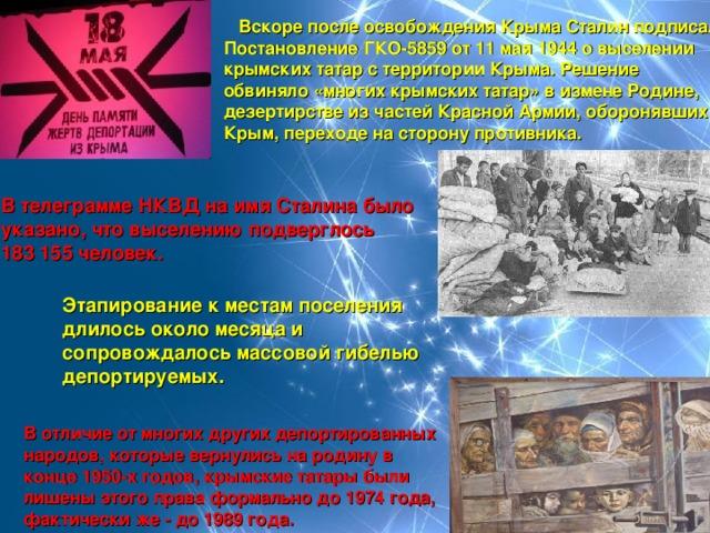 Вскоре после освобождения Крыма Сталин подписал ПостановлениеГКО-5859 от 11 мая 1944о выселении крымских татар с территории Крыма. Решение обвиняло «многих крымских татар» в измене Родине, дезертирстве из частей Красной Армии, оборонявших Крым, переходе на сторону противника.  В телеграмме НКВД на имя Сталина было  указано, что выселению подверглось  183 155 человек. Этапирование к местам поселения длилось около месяца и сопровождалось массовой гибелью депортируемых. В отличие от многих других депортированных народов, которые вернулись на родину в конце 1950-х годов, крымские татары были лишены этого права формально до1974 года, фактически же- до1989 года.