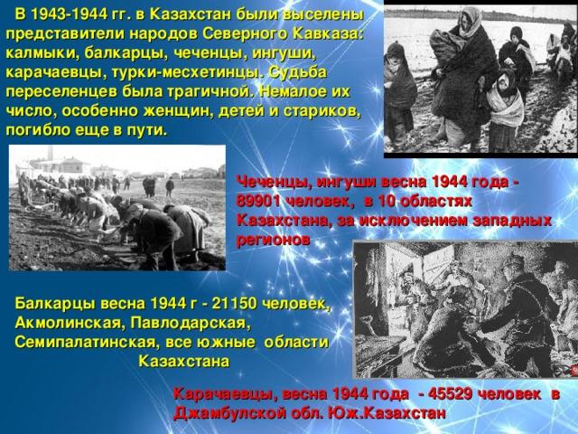 В 1943-1944 гг. в Казахстан были выселены  представители народов Северного Кавказа:  калмыки, балкарцы, чеченцы, ингуши,  карачаевцы, турки-месхетинцы. Судьба  переселенцев была трагичной. Немалое их  число, особенно женщин, детей и стариков,  погибло еще в пути. Чеченцы, ингуши весна 1944 года - 89901 человек, в 10 областях Казахстана, за исключением западных регионов  Балкарцы весна 1944 г - 21150 человек,  Акмолинская, Павлодарская,  Семипалатинская, все южные области  Казахстана Карачаевцы, весна 1944 года - 45529 человек в Джамбулской обл. Юж.Казахстан