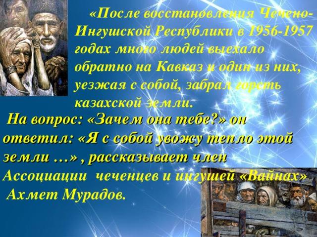 «После восстановления Чечено-Ингушской Республики в 1956-1957 годах много людей выехало обратно на Кавказ и один из них, уезжая с собой, забрал горсть казахской земли.      На вопрос: «Зачем она тебе?» он ответил: «Я с собой увожу тепло этой земли …» , рассказывает член Ассоциации чеченцев и ингушей «Вайнах»  Ахмет Мурадов.