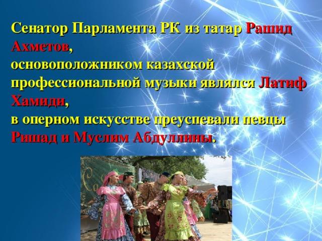 Сенатор Парламента РК из татар Рашид Ахметов , основоположником казахской профессиональной музыки являлся Латиф Хамиди , в оперном искусстве преуспевали певцы Ришад и Муслим Абдуллины .