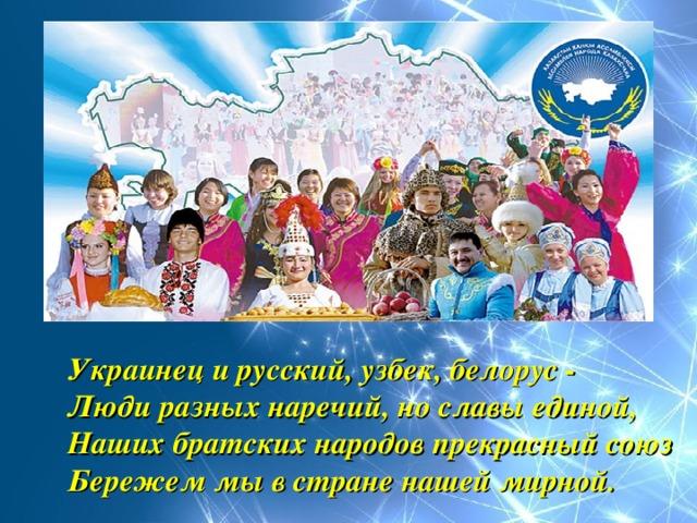 Украинец и русский, узбек, белорус -  Люди разных наречий, но славы единой,  Наших братских народов прекрасный союз  Бережем мы в стране нашей мирной.