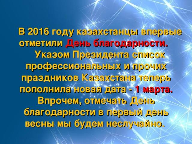 В 2016 году казахстанцы впервые отметили День благодарности.   Указом Президента список профессиональных и прочих праздников Казахстана теперь пополнила новая дата - 1 марта. Впрочем, отмечать День благодарности в первый день весны мы будем неслучайно.