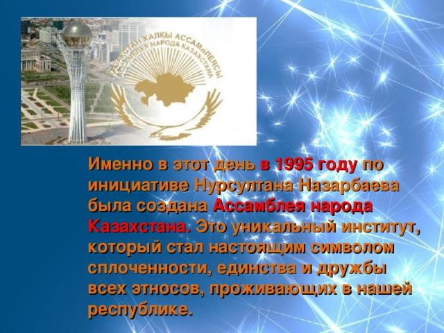 Именно в этот день в 1995 году по инициативе Нурсултана Назарбаева была создана Ассамблея народа Казахстана. Это уникальный институт, который стал настоящим символом сплоченности, единства и дружбы всех этносов, проживающих в нашей республике.