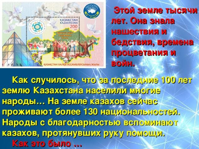Этой земле тысячи  лет. Она знала  нашествия и  бедствия, времена  процветания и  войн.  Как случилось, что за последние 100 лет землю Казахстана населили многие народы… На земле казахов сейчас проживают более 130 национальностей. Народы с благодарностью вспоминают казахов, протянувших руку помощи.  Как это было …