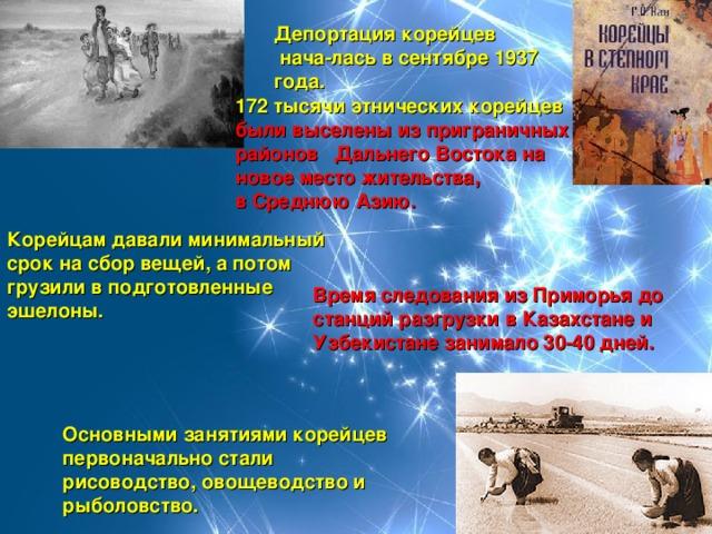 Депортациякорейцев нача-лась в сентябре1937 года. 172 тысячи этнических корейцев были выселены из приграничных районов Дальнего Востокана новое место жительства, вСреднюю Азию. Корейцам давали минимальный срок на сбор вещей, а потом грузили в подготовленные эшелоны. Время следования из Приморья до станций разгрузки в Казахстане и Узбекистане занимало 30-40 дней. Основными занятиями корейцев первоначально стали рисоводство, овощеводство и рыболовство.