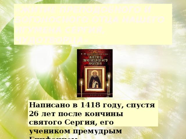 «Житие преподобного и богоносного отца нашего игумена Сергия, чудотворца» Написано в 1418 году, спустя 26 лет после кончины святого Сергия, его учеником премудрым Епифанием.