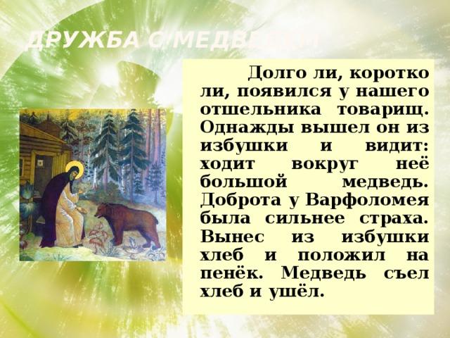 Дружба с медведем  Долго ли, коротко ли, появился у нашего отшельника товарищ. Однажды вышел он из избушки и видит: ходит вокруг неё большой медведь. Доброта у Варфоломея была сильнее страха. Вынес из избушки хлеб и положил на пенёк. Медведь съел хлеб и ушёл.