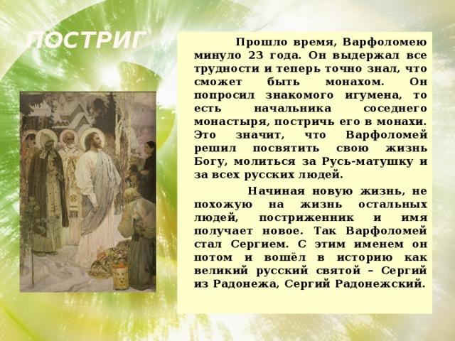 Постриг  Прошло время, Варфоломею минуло 23 года. Он выдержал все трудности и теперь точно знал, что сможет быть монахом. Он попросил знакомого игумена, то есть начальника соседнего монастыря, постричь его в монахи. Это значит, что Варфоломей решил посвятить свою жизнь Богу, молиться за Русь-матушку и за всех русских людей.  Начиная новую жизнь, не похожую на жизнь остальных людей, постриженник и имя получает новое. Так Варфоломей стал Сергием. С этим именем он потом и вошёл в историю как великий русский святой – Сергий из Радонежа, Сергий Радонежский.