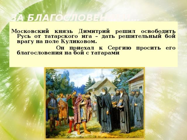 За благословением…  Московский князь Димитрий решил освободить Русь от татарского ига – дать решительный бой врагу на поле Куликовом.  Он приехал к Сергию просить его благословения на бой с татарами