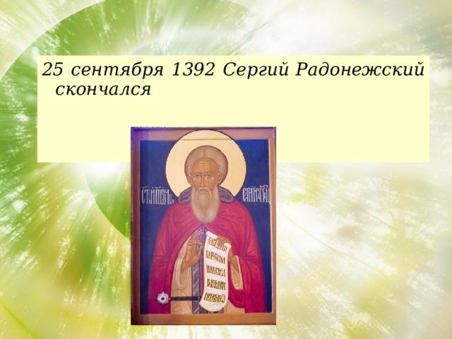 25 сентября 1392 Сергий Радонежский скончался