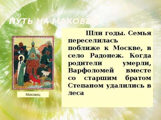 Путь на Маковец  Шли годы. Семья переселилась поближе к Москве, в село Радонеж. Когда родители умерли, Варфоломей вместе со старшим братом Степаном удалились в леса Маковец