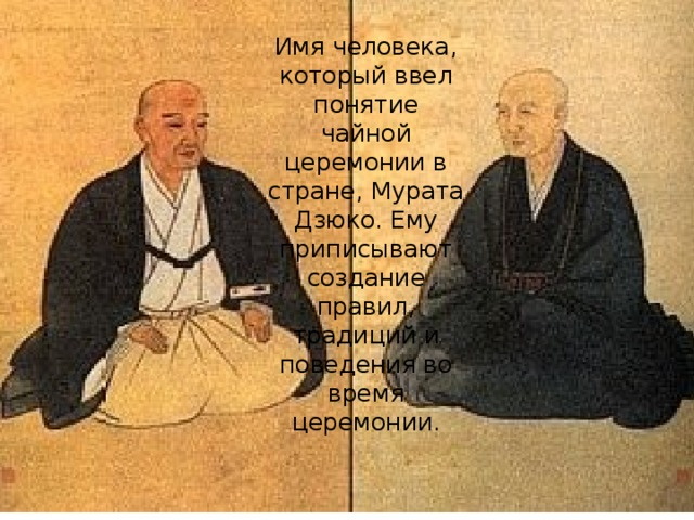 Имя человека, который ввел понятие чайной церемонии в стране, Мурата Дзюко. Ему приписывают создание правил, традиций и поведения во время церемонии.