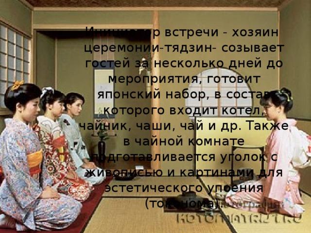 Инициатор встречи - хозяин  церемонии-тядзин- созывает гостей за несколько дней до мероприятия, готовит японский набор, в состав которого входит котел, чайник, чаши, чай и др. Также в чайной комнате подготавливается уголок с живописью и картинами для эстетического упоения (токонома).