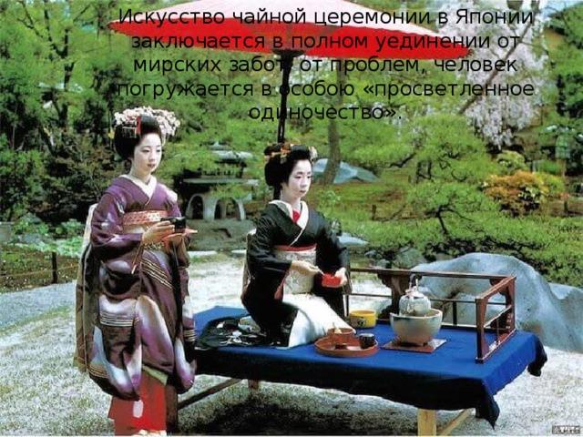 Искусство чайной церемонии в Японии заключается в полном уединении от мирских забот, от проблем, человек погружается в особою «просветленное одиночество».