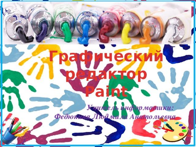 Графический редактор Paint  Учитель информатики: Федюкина Людмила Анатольевна