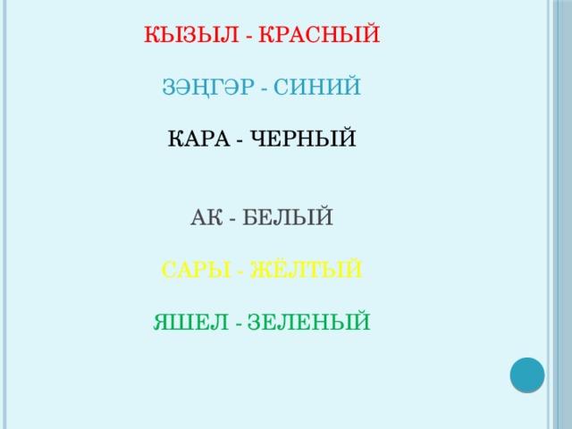 КЫЗЫЛ - КРАСНЫЙ   ЗӘҢГӘР - СИНИЙ   КАРА - ЧЕРНЫЙ    АК - БЕЛЫЙ   САРЫ - ЖЁЛТЫЙ   ЯШЕЛ - ЗЕЛЕНЫЙ