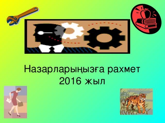 Назарларыңызға рахмет  2016 жыл