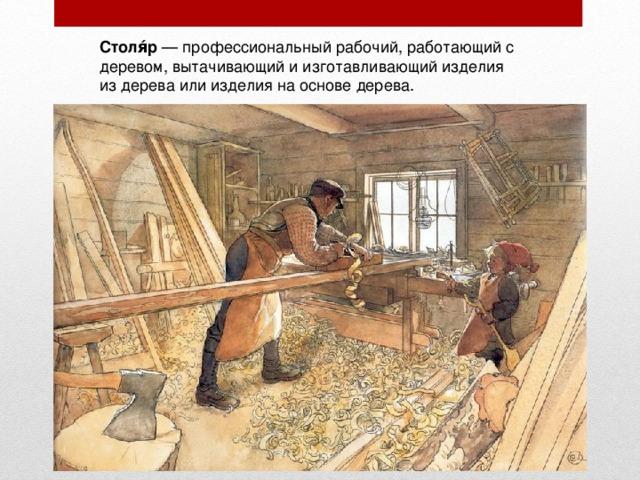 Столя́р — профессиональный рабочий, работающий с деревом, вытачивающий и изготавливающий изделия из дерева или изделия на основе дерева.