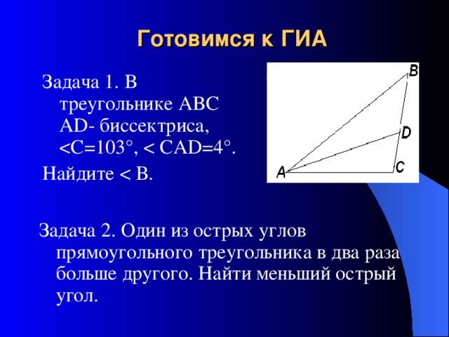 Готовимся к ГИА Задача 1. В треугольнике ABC А D - биссектриса, Найдите Задача 2. Один из острых углов прямоугольного треугольника в два раза больше другого. Найти меньший острый угол.