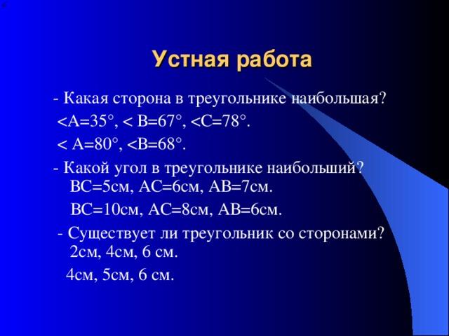 Устная работа - Какая сторона в треугольнике наибольшая?   - Какой угол в треугольнике наибольший?  ВС=5см, АС=6см, АВ=7см.  ВС=10см, АС=8см, АВ=6см.  - Существует ли треугольник со сторонами?  2см, 4см, 6 см.  4см, 5см, 6 см.