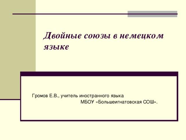 Двойные союзы в немецком языке    Громов Е.В., учитель иностранного языка МБОУ «Большеигнатовская СОШ».