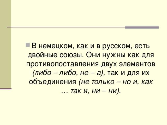 В немецком, как и в русском, есть двойные союзы. Они нужны как для противопоставления двух элементов (либо – либо, не – а), так и для их объединения (не только – но и, как … так и, ни – ни).