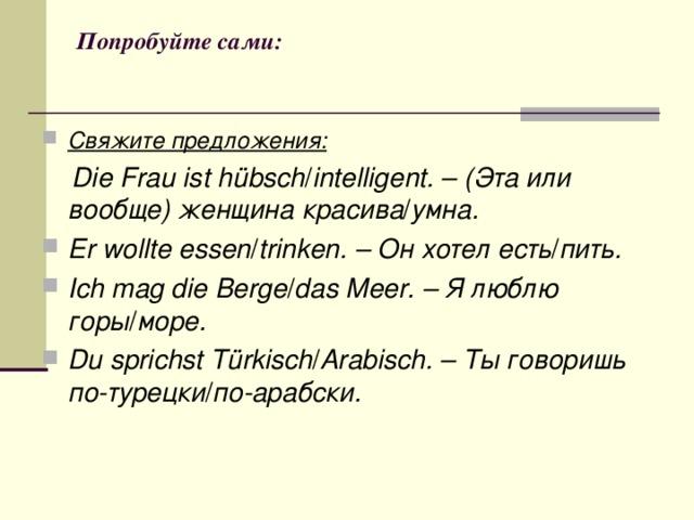 Попробуйте сами: Свяжите предложения:   Die Frau ist hübsch / intelligent.– (Эта или вообще) женщина красива / умна.